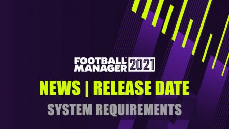Football Manager 2021 News; Release Date and System Requirements